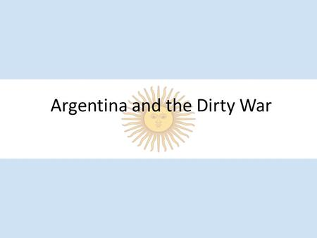 Argentina and the Dirty War. Argentina? History of Argentina Before 1970 Between 1930 and 1973, Argentina had over 30 military coups. This means that.