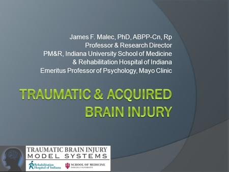 James F. Malec, PhD, ABPP-Cn, Rp Professor & Research Director PM&R, Indiana University School of Medicine & Rehabilitation Hospital of Indiana Emeritus.