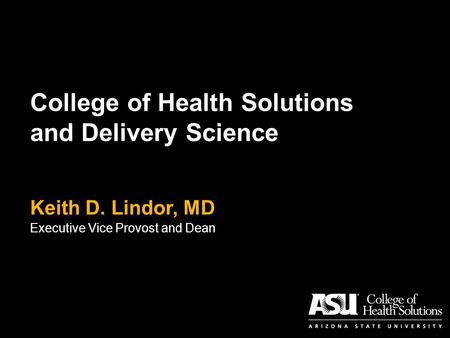 College of Health Solutions and Delivery Science Keith D. Lindor, MD Executive Vice Provost and Dean.