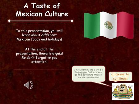 A Taste of Mexican Culture In this presentation, you will learn about different Mexican foods and holidays! At the end of the presentation, there is a.