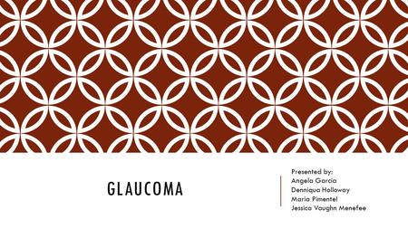Glaucoma Presented by: Angela Garcia Denniqua Holloway Maria Pimentel
