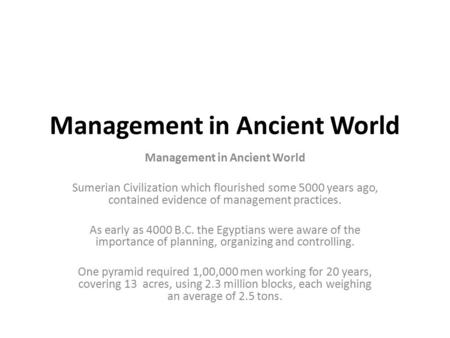 Management in Ancient World Sumerian Civilization which flourished some 5000 years ago, contained evidence of management practices. As early as 4000 B.C.