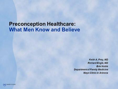 Preconception Healthcare: What Men Know and Believe Keith A. Frey, MD Richard Engle, MD Brie Noble Department of Family Medicine Mayo Clinic in Arizona.