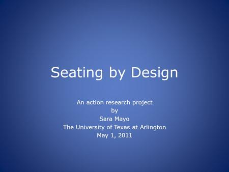Seating by Design An action research project by Sara Mayo The University of Texas at Arlington May 1, 2011.