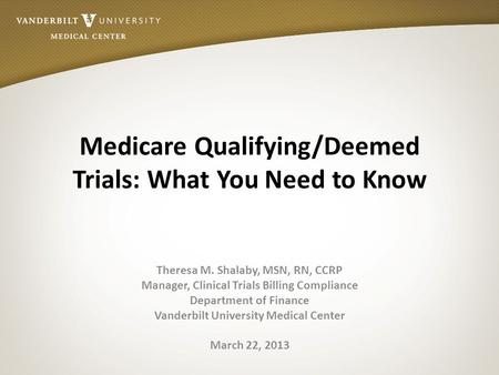 Medicare Qualifying/Deemed Trials: What You Need to Know Theresa M. Shalaby, MSN, RN, CCRP Manager, Clinical Trials Billing Compliance Department of Finance.