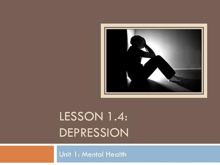 LESSON 1.4: DEPRESSION Unit 1: Mental Health. Do Now  Fill in the K-W-L chart with what you know and want to know about depression. KNOWWANT TO KNOW.