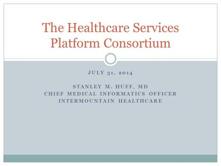 JULY 31, 2014 STANLEY M. HUFF, MD CHIEF MEDICAL INFORMATICS OFFICER INTERMOUNTAIN HEALTHCARE The Healthcare Services Platform Consortium.