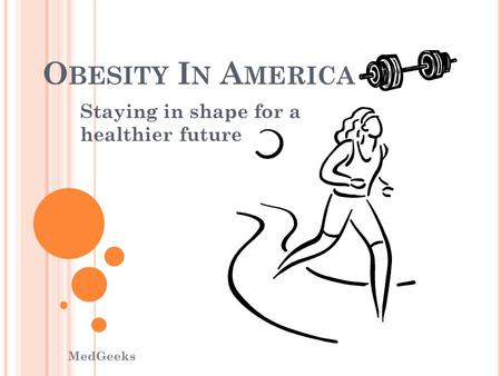 O BESITY I N A MERICA Staying in shape for a healthier future MedGeeks.