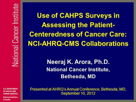 Use of CAHPS Surveys in Assessing the Patient- Centeredness of Cancer Care: NCI-AHRQ-CMS Collaborations Neeraj K. Arora, Ph.D. National Cancer Institute,