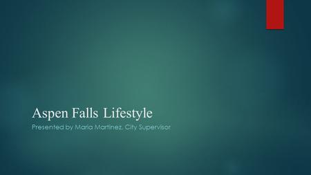 Aspen Falls Lifestyle Presented by Maria Martinez, City Supervisor.