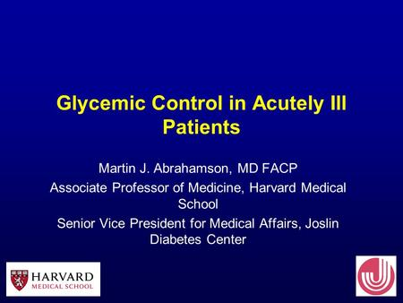 Glycemic Control in Acutely Ill Patients Martin J. Abrahamson, MD FACP Associate Professor of Medicine, Harvard Medical School Senior Vice President for.