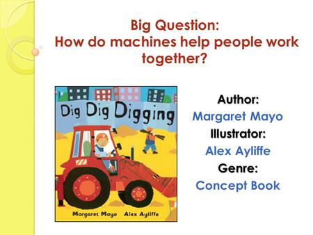 Big Question: How do machines help people work together? Author: Margaret MayoIllustrator: Alex AyliffeGenre: Concept Book.