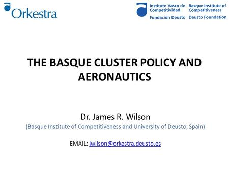THE BASQUE CLUSTER POLICY AND AERONAUTICS Dr. James R. Wilson (Basque Institute of Competitiveness and University of Deusto, Spain)