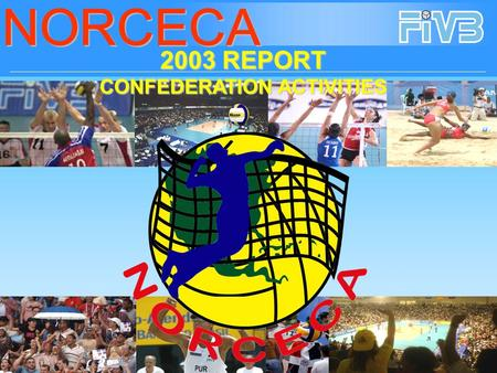 2003 REPORT CONFEDERATION ACTIVITIES Following the extraordinary success achieved by NORCECA in the year 2002, 2003 concluded as a very active and fruitful.