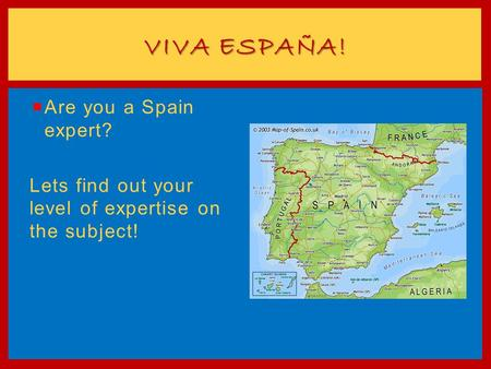  Are you a Spain expert? Lets find out your level of expertise on the subject! VIVA ESPAÑA!