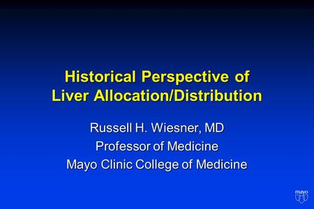 Historical Perspective of Liver Allocation/Distribution Russell H. Wiesner, MD Professor of Medicine Mayo Clinic College of Medicine.