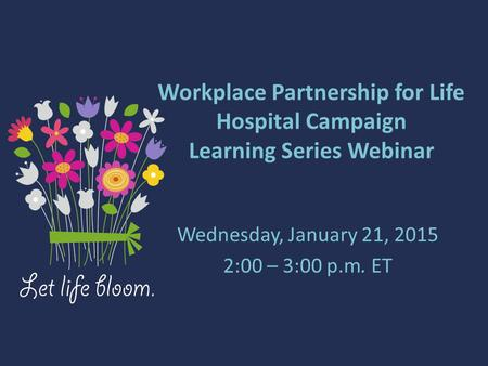 Workplace Partnership for Life Hospital Campaign Learning Series Webinar Wednesday, January 21, 2015 2:00 – 3:00 p.m. ET.