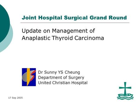 17 Sep 2005 Joint Hospital Surgical Grand Round Update on Management of Anaplastic Thyroid Carcinoma Dr Sunny YS Cheung Department of Surgery United Christian.