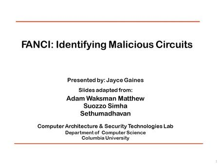 FANCI: Identifying Malicious Circuits Presented by: Jayce Gaines Slides adapted from: Adam Waksman Matthew Suozzo Simha Sethumadhavan Computer Architecture.