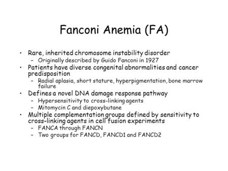 Fanconi Anemia (FA) Rare, inherited chromosome instability disorder –Originally described by Guido Fanconi in 1927 Patients have diverse congenital abnormalities.