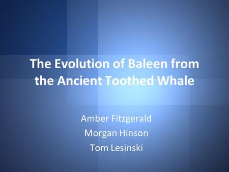 The Evolution of Baleen from the Ancient Toothed Whale Amber Fitzgerald Morgan Hinson Tom Lesinski.