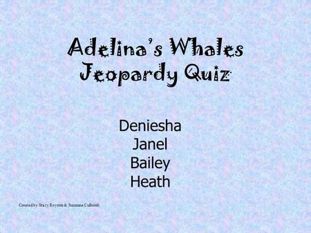 Adelina's Whales Jeopardy Quiz Deniesha Janel Bailey Heath Created by Stacy Royster & Suzanne Culbreth.