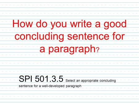 How do you write a good concluding sentence for a paragraph ? SPI 501.3.5 Select an appropriate concluding sentence for a well-developed paragraph.