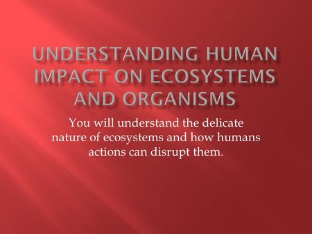 You will understand the delicate nature of ecosystems and how humans actions can disrupt them.
