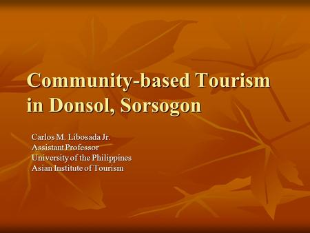 Community-based Tourism in Donsol, Sorsogon Carlos M. Libosada Jr. Assistant Professor University of the Philippines Asian Institute of Tourism.