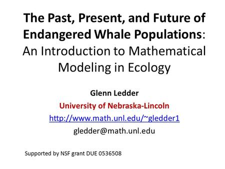 The Past, Present, and Future of Endangered Whale Populations: An Introduction to Mathematical Modeling in Ecology Glenn Ledder University of Nebraska-Lincoln.