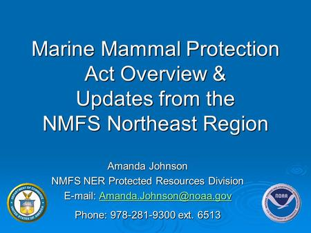 Marine Mammal Protection Act Overview & Updates from the NMFS Northeast Region Amanda Johnson NMFS NER Protected Resources Division E-mail: Amanda.Johnson@noaa.gov.