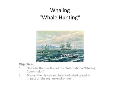 "Whaling Whale Hunting"" Objectives: 1.Describe the function of the International Whaling Commission. 2.Discuss the history and future of whaling and."