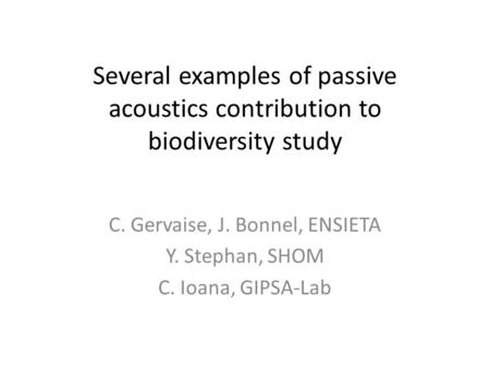 Several examples of passive acoustics contribution to biodiversity study C. Gervaise, J. Bonnel, ENSIETA Y. Stephan, SHOM C. Ioana, GIPSA-Lab.