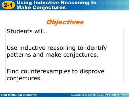 Holt McDougal Geometry 2-1 Using Inductive Reasoning to Make Conjectures Students will… Use inductive reasoning to identify patterns and make conjectures.