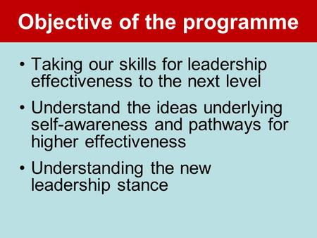 Objective of the programme Taking our skills for leadership effectiveness to the next level Understand the ideas underlying self-awareness and pathways.