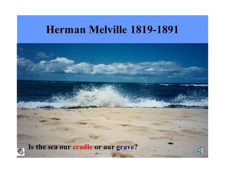 Herman Melville 1819-1891 Is the sea our cradle or our grave?