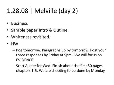 1.28.08 | Melville (day 2) Business Sample paper Intro & Outline. Whiteness revisited. HW – Poe tomorrow. Paragraphs up by tomorrow. Post your three responses.