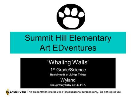 "Summit Hill Elementary Art EDventures ""Whaling Walls"" 1 st Grade/Science Basic Needs of Livings Things Wyland Brought to you by S.H.E. PTA PLEASE NOTE:"