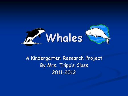 Whales A Kindergarten Research Project By Mrs. Tripp's Class 2011-2012.