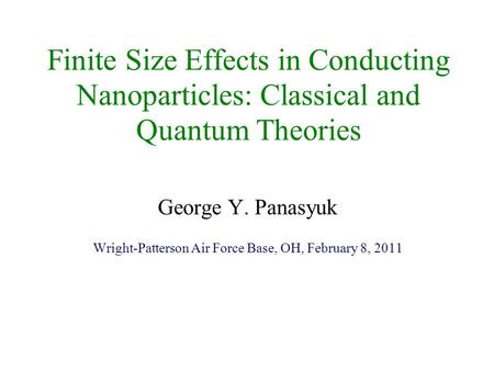 Finite Size Effects in Conducting Nanoparticles: Classical and Quantum Theories George Y. Panasyuk Wright-Patterson Air Force Base, OH, February 8, 2011.