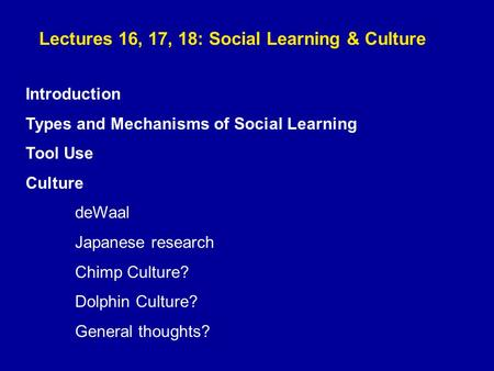Lectures 16, 17, 18: Social Learning & Culture Introduction Types and Mechanisms of Social Learning Tool Use Culture deWaal Japanese research Chimp Culture?