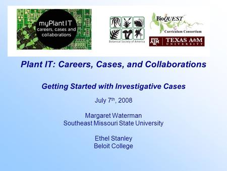 Plant IT: Careers, Cases, and Collaborations Getting Started with Investigative Cases July 7 th, 2008 Margaret Waterman Southeast Missouri State University.