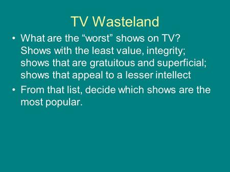 "TV Wasteland What are the ""worst"" shows on TV? Shows with the least value, integrity; shows that are gratuitous and superficial; shows that appeal to a."