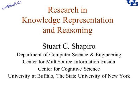 Research in Knowledge Representation and Reasoning Stuart C. Shapiro Department of Computer Science & Engineering Center for MultiSource Information.