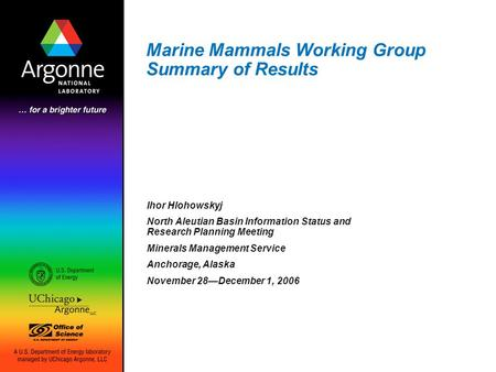 Marine Mammals Working Group Summary of Results Ihor Hlohowskyj North Aleutian Basin Information Status and Research Planning Meeting Minerals Management.