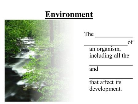 Environment The ____________ ______________of an organism, including all the ______________ and ______________ that affect its development.