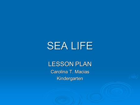 SEA LIFE LESSON PLAN Carolina T. Macias Kindergarten.