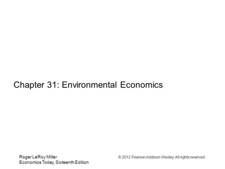 Roger LeRoy Miller © 2012 Pearson Addison-Wesley. All rights reserved. Economics Today, Sixteenth Edition Chapter 31: Environmental Economics.