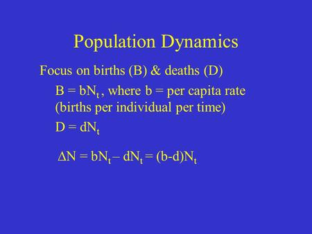 Population Dynamics Focus on births (B) & deaths (D) B = bN t, where b = per capita rate (births per individual per time) D = dN t  N = bN t – dN t =