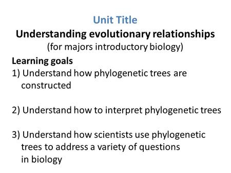 Unit Title Understanding evolutionary relationships (for majors introductory biology) Learning goals 1) Understand how phylogenetic trees are constructed.